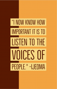 "Quote: ""I now know how important it is to listen to the voices of people."" -Ijeoma"