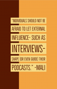 "Quote: ""Individuals should not be afraid to let external influence - such as interviews - shape (or even guide) their podcasts."" -Mali"